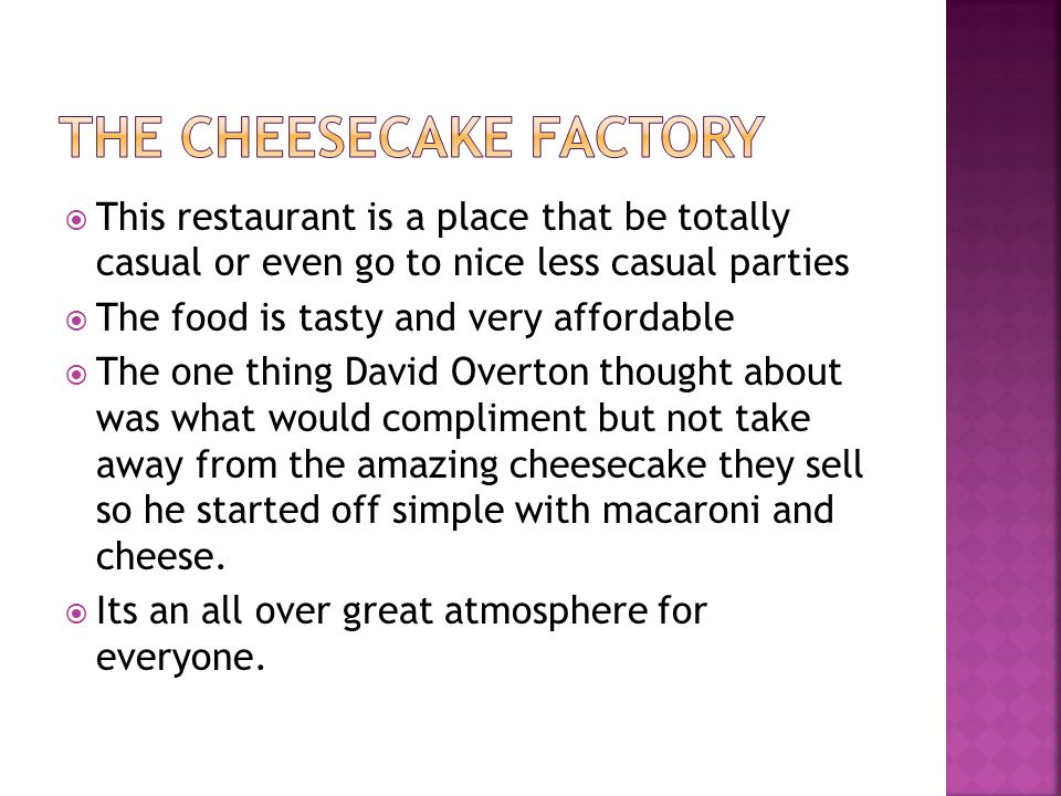 This restaurant is a place that be totally casual or even go to nice less casual parties The food is tasty and very affordable The one thing David Overton thought about was what would compliment but not take away from the amazing cheesecake they sell so he started off simple with macaroni and cheese.