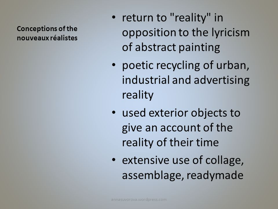 Conceptions of the nouveaux réalistes return to reality in opposition to the lyricism of abstract painting poetic recycling of urban, industrial and advertising reality used exterior objects to give an account of the reality of their time extensive use of collage, assemblage, readymade annasuvorova.wordpress.com