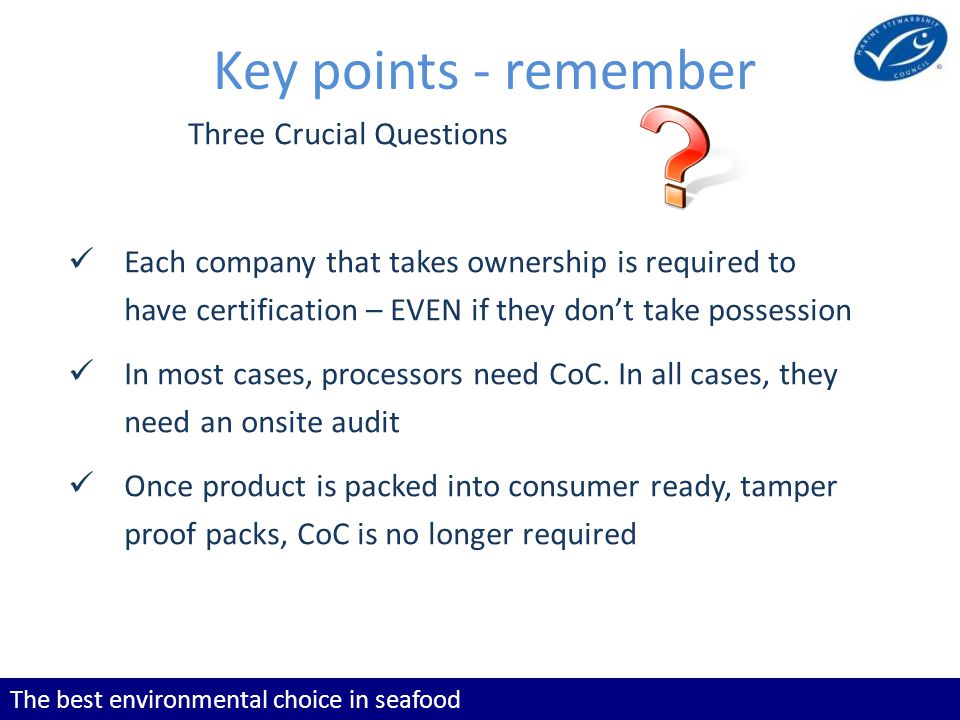 The best environmental choice in seafood Key points - remember Three Crucial Questions Each company that takes ownership is required to have certification – EVEN if they dont take possession In most cases, processors need CoC.