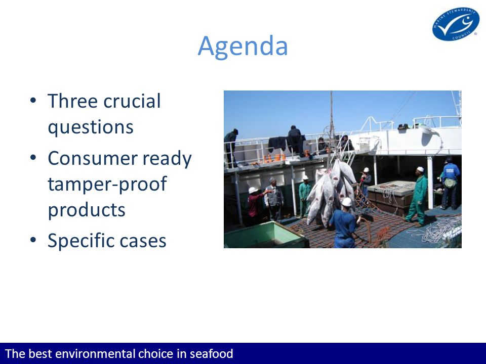 The best environmental choice in seafood Agenda Three crucial questions Consumer ready tamper-proof products Specific cases