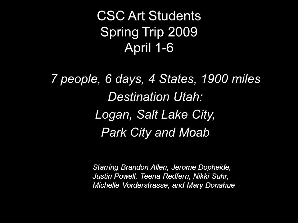 CSC Art Students Spring Trip 2009 April 1-6 7 people, 6 days, 4 States, 1900 miles Destination Utah: Logan, Salt Lake City, Park City and Moab Starring Brandon Allen, Jerome Dopheide, Justin Powell, Teena Redfern, Nikki Suhr, Michelle Vorderstrasse, and Mary Donahue
