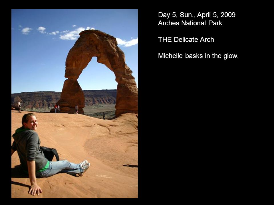Day 5, Sun., April 5, 2009 Arches National Park THE Delicate Arch Michelle basks in the glow.