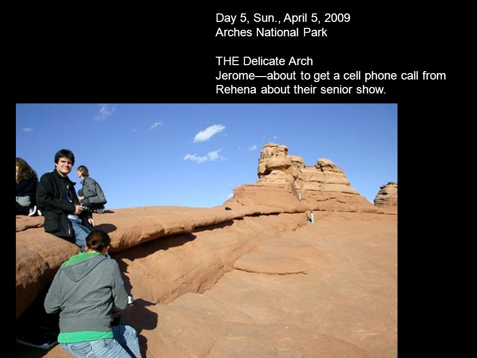 Day 5, Sun., April 5, 2009 Arches National Park THE Delicate Arch Jeromeabout to get a cell phone call from Rehena about their senior show.