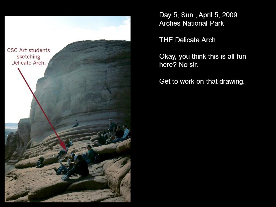 Day 5, Sun., April 5, 2009 Arches National Park THE Delicate Arch Okay, you think this is all fun here.