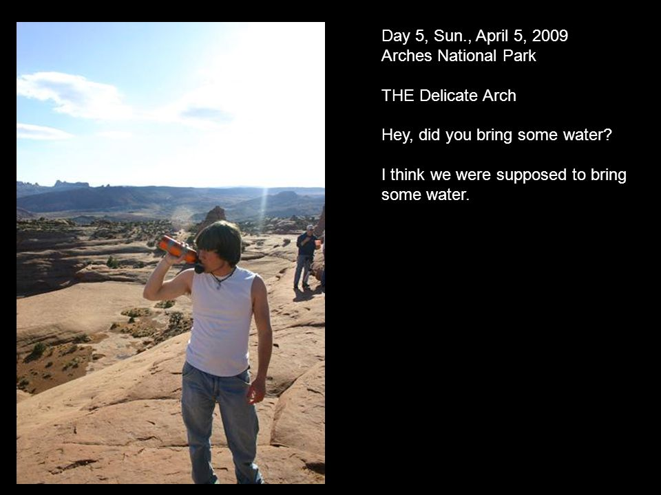 Day 5, Sun., April 5, 2009 Arches National Park THE Delicate Arch Hey, did you bring some water.