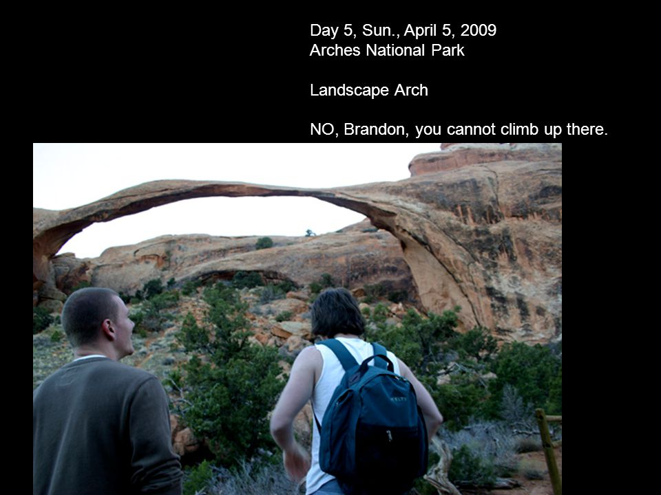 Day 5, Sun., April 5, 2009 Arches National Park Landscape Arch NO, Brandon, you cannot climb up there.