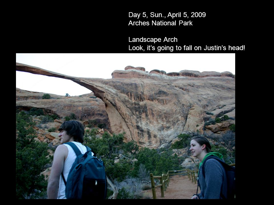 Day 5, Sun., April 5, 2009 Arches National Park Landscape Arch Look, its going to fall on Justins head!