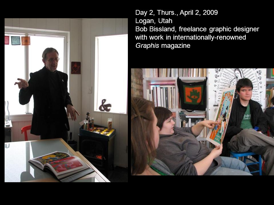 Day 2, Thurs., April 2, 2009 Logan, Utah Bob Bissland, freelance graphic designer with work in internationally-renowned Graphis magazine