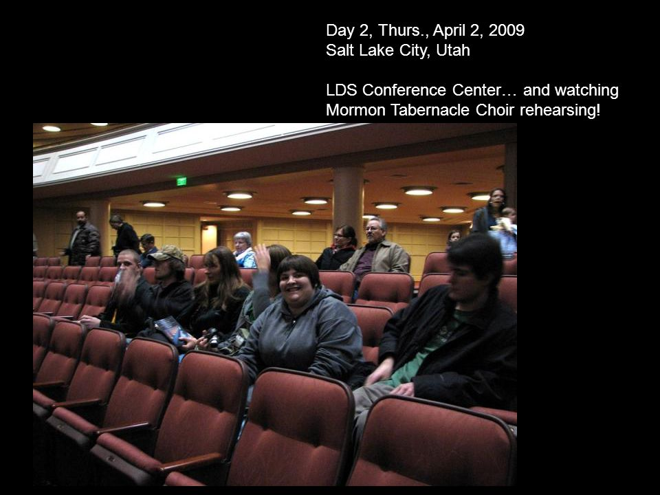 Day 2, Thurs., April 2, 2009 Salt Lake City, Utah LDS Conference Center… and watching Mormon Tabernacle Choir rehearsing!