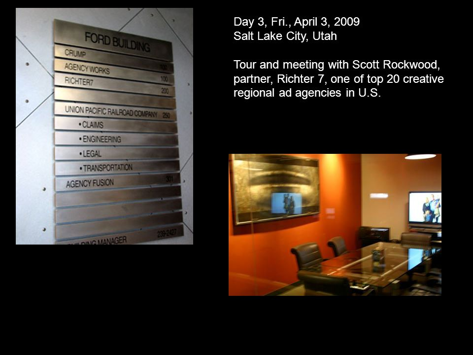 Day 3, Fri., April 3, 2009 Salt Lake City, Utah Tour and meeting with Scott Rockwood, partner, Richter 7, one of top 20 creative regional ad agencies in U.S.