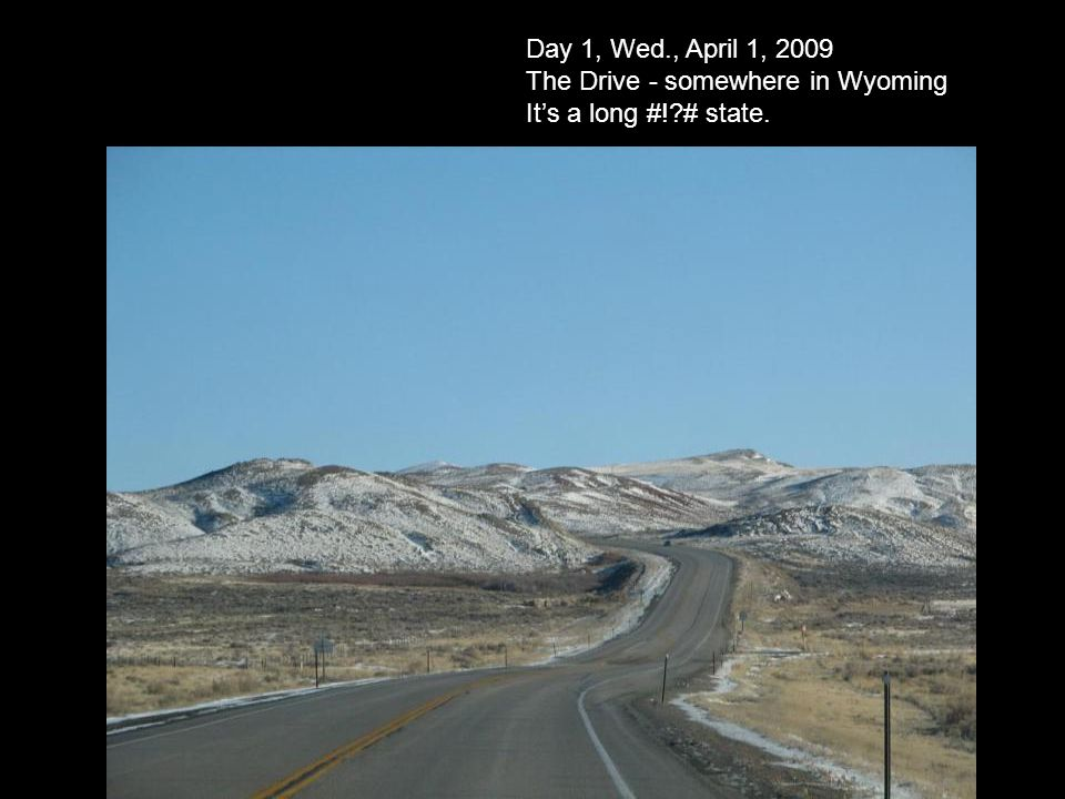 Day 1, Wed., April 1, 2009 The Drive - somewhere in Wyoming Its a long #! # state.