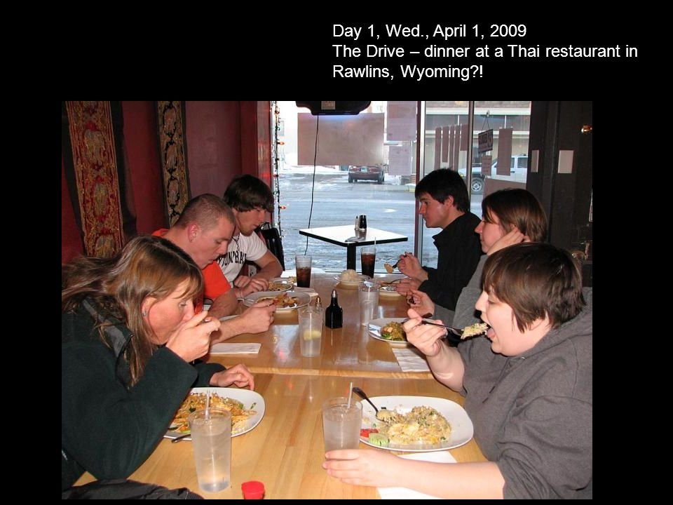 Day 1, Wed., April 1, 2009 The Drive – dinner at a Thai restaurant in Rawlins, Wyoming !