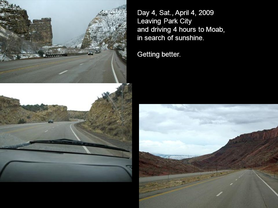 Day 4, Sat., April 4, 2009 Leaving Park City and driving 4 hours to Moab, in search of sunshine.