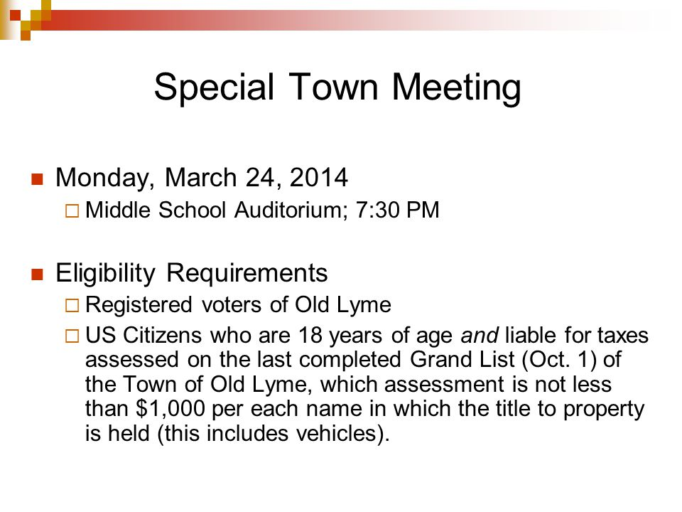 Special Town Meeting Monday, March 24, 2014 Middle School Auditorium; 7:30 PM Eligibility Requirements Registered voters of Old Lyme US Citizens who are 18 years of age and liable for taxes assessed on the last completed Grand List (Oct.