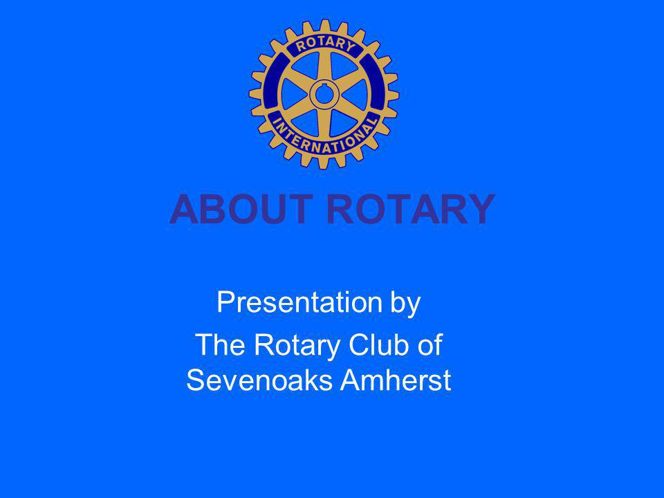 ABOUT ROTARY Presentation by The Rotary Club of Sevenoaks Amherst