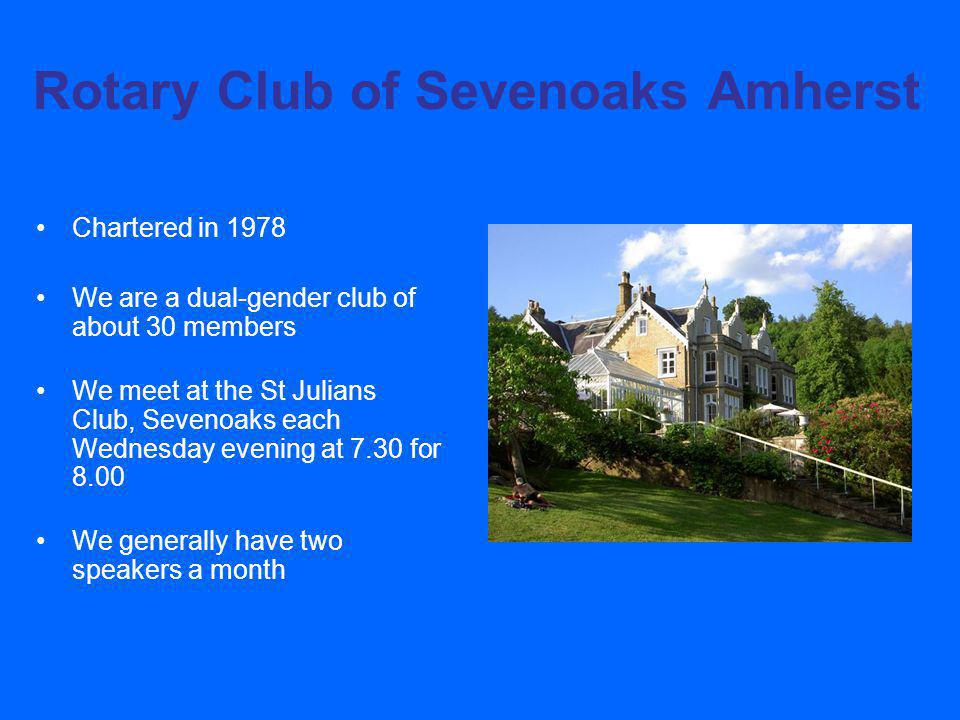 Rotary Club of Sevenoaks Amherst Chartered in 1978 We are a dual-gender club of about 30 members We meet at the St Julians Club, Sevenoaks each Wednesday evening at 7.30 for 8.00 We generally have two speakers a month