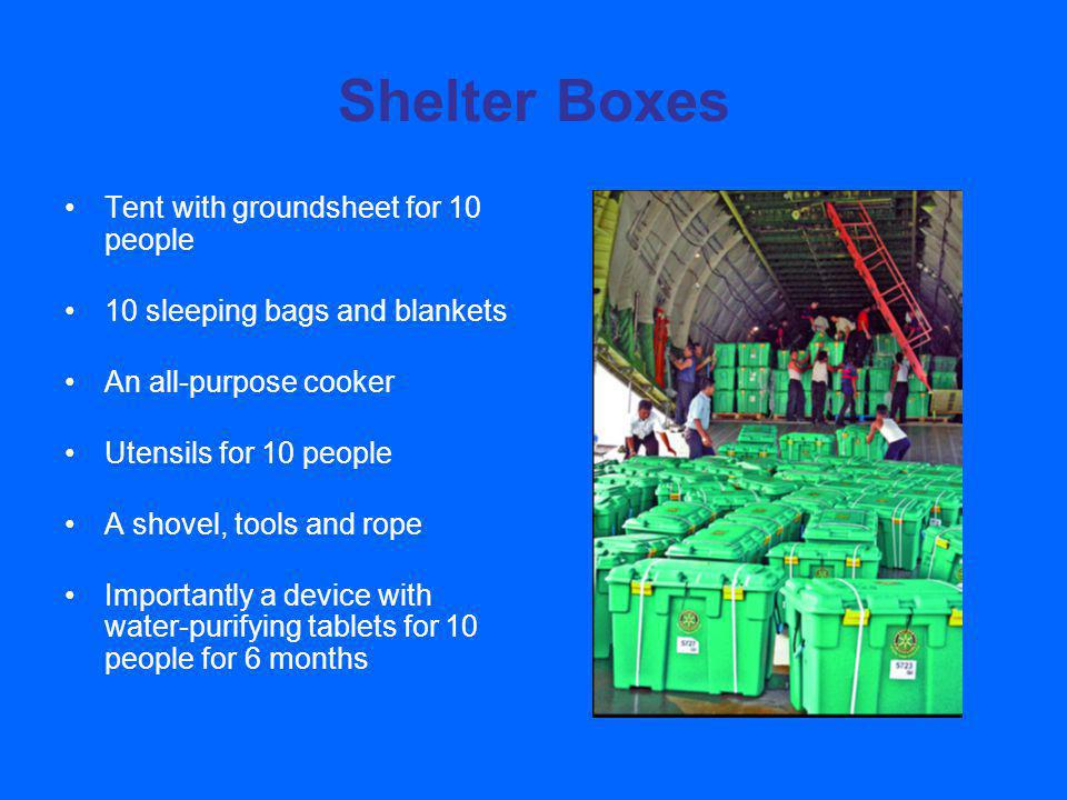 Shelter Boxes Tent with groundsheet for 10 people 10 sleeping bags and blankets An all-purpose cooker Utensils for 10 people A shovel, tools and rope Importantly a device with water-purifying tablets for 10 people for 6 months