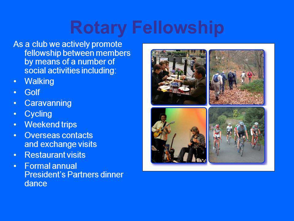 Rotary Fellowship As a club we actively promote fellowship between members by means of a number of social activities including: Walking Golf Caravanning Cycling Weekend trips Overseas contacts and exchange visits Restaurant visits Formal annual Presidents Partners dinner dance