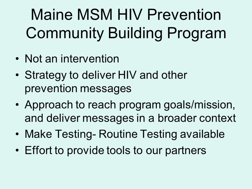 Maine MSM HIV Prevention Community Building Program Not an intervention Strategy to deliver HIV and other prevention messages Approach to reach program goals/mission, and deliver messages in a broader context Make Testing- Routine Testing available Effort to provide tools to our partners