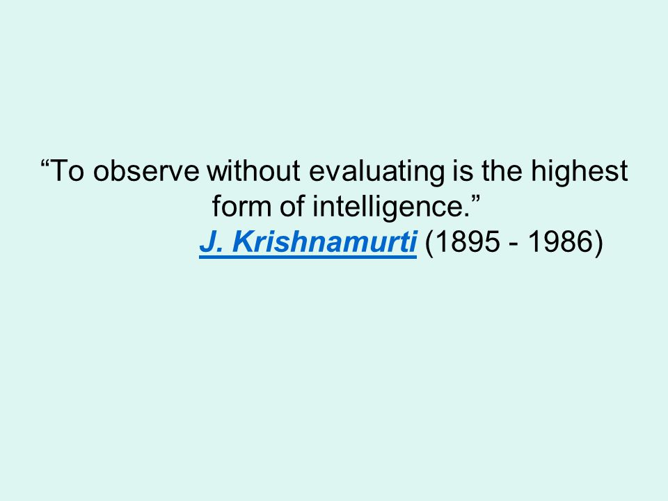To observe without evaluating is the highest form of intelligence.