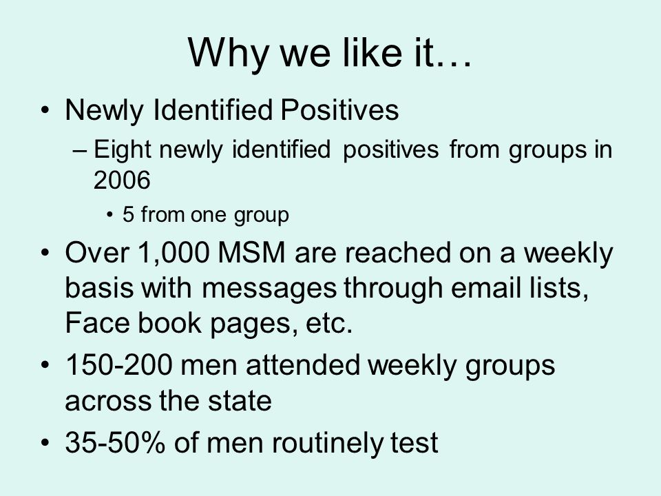 Why we like it… Newly Identified Positives –Eight newly identified positives from groups in 2006 5 from one group Over 1,000 MSM are reached on a weekly basis with messages through email lists, Face book pages, etc.
