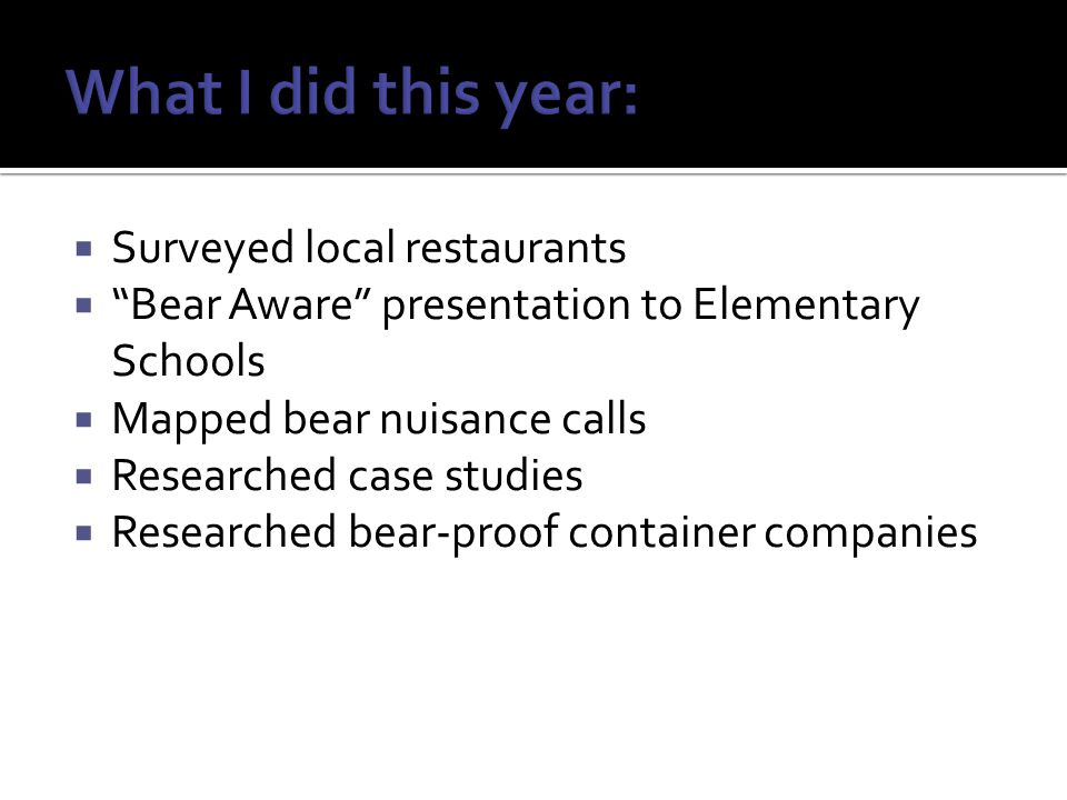 Surveyed local restaurants Bear Aware presentation to Elementary Schools Mapped bear nuisance calls Researched case studies Researched bear-proof container companies