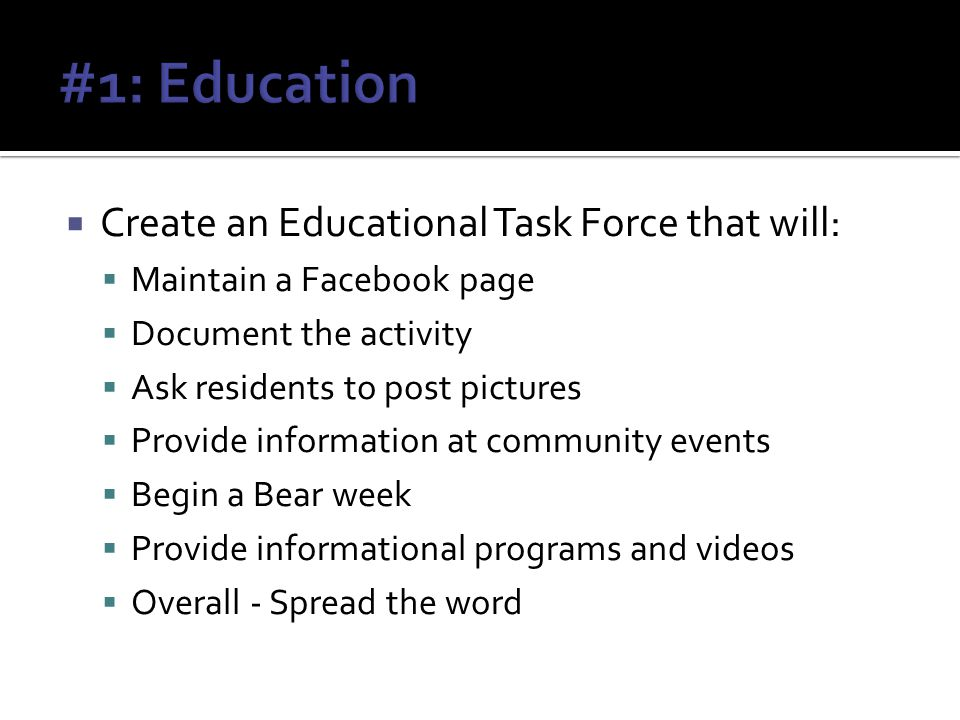 Create an Educational Task Force that will: Maintain a Facebook page Document the activity Ask residents to post pictures Provide information at community events Begin a Bear week Provide informational programs and videos Overall - Spread the word