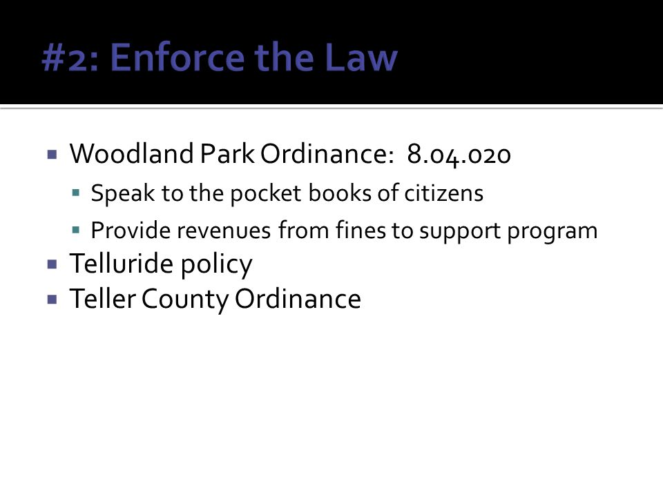 Woodland Park Ordinance: 8.04.020 Speak to the pocket books of citizens Provide revenues from fines to support program Telluride policy Teller County Ordinance