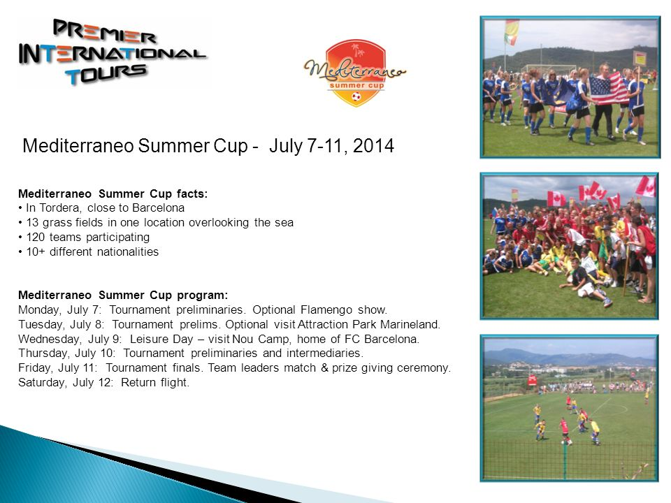 Mediterraneo Summer Cup facts: In Tordera, close to Barcelona 13 grass fields in one location overlooking the sea 120 teams participating 10+ different nationalities Mediterraneo Summer Cup program: Monday, July 7: Tournament preliminaries.