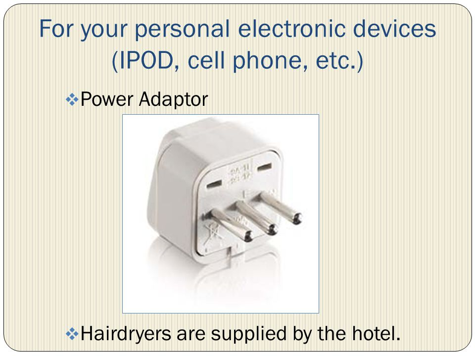 For your personal electronic devices (IPOD, cell phone, etc.) Power Adaptor Hairdryers are supplied by the hotel.