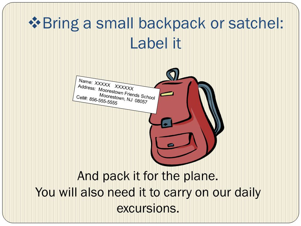 Bring a small backpack or satchel: Label it Name: XXXXX XXXXXX Address: Moorestown Friends School Moorestown, NJ 08057 Cell#: 856-555-5555 And pack it for the plane.