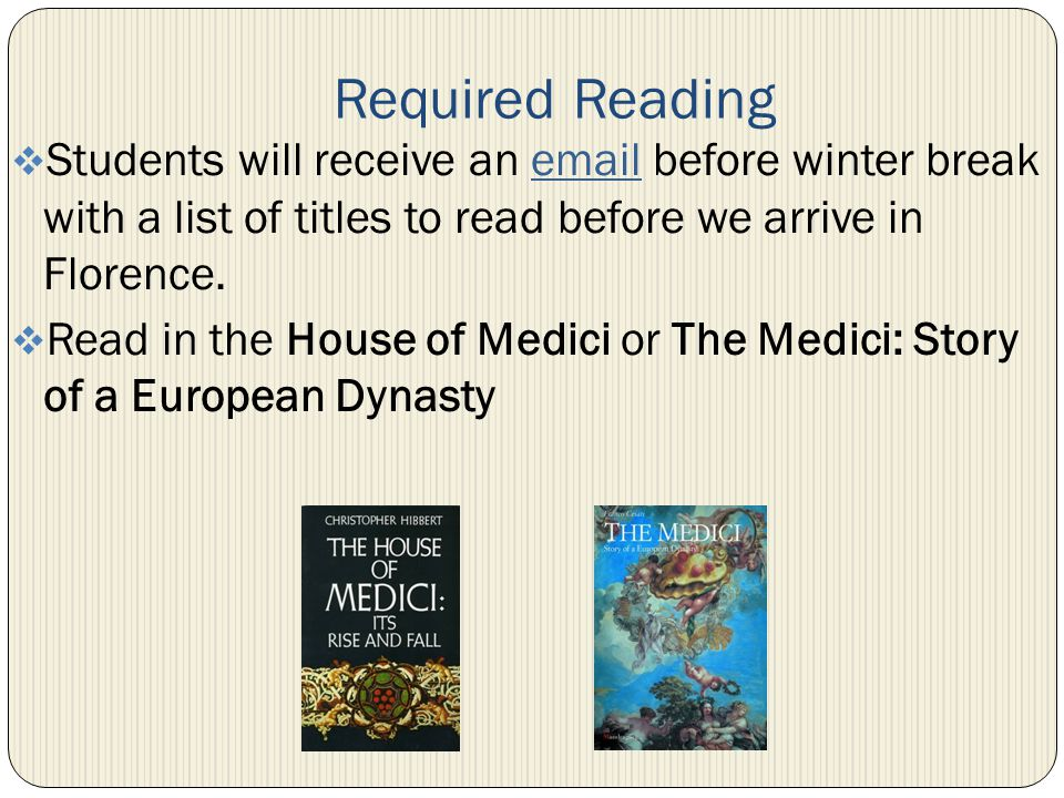 Required Reading Students will receive an email before winter break with a list of titles to read before we arrive in Florence.email Read in the House of Medici or The Medici: Story of a European Dynasty