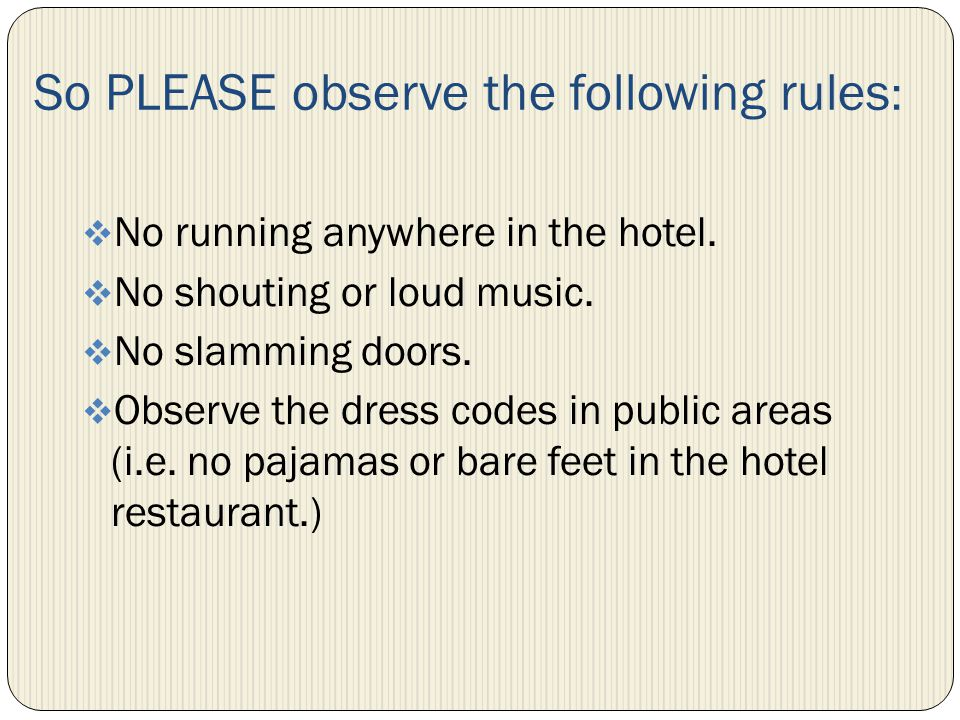 So PLEASE observe the following rules : No running anywhere in the hotel.