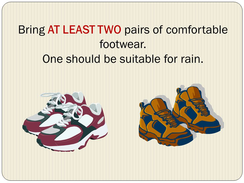 Bring AT LEAST TWO pairs of comfortable footwear. One should be suitable for rain.