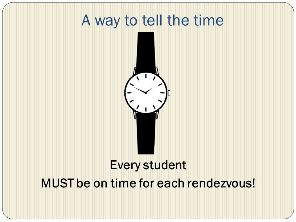 A way to tell the time Every student MUST be on time for each rendezvous!