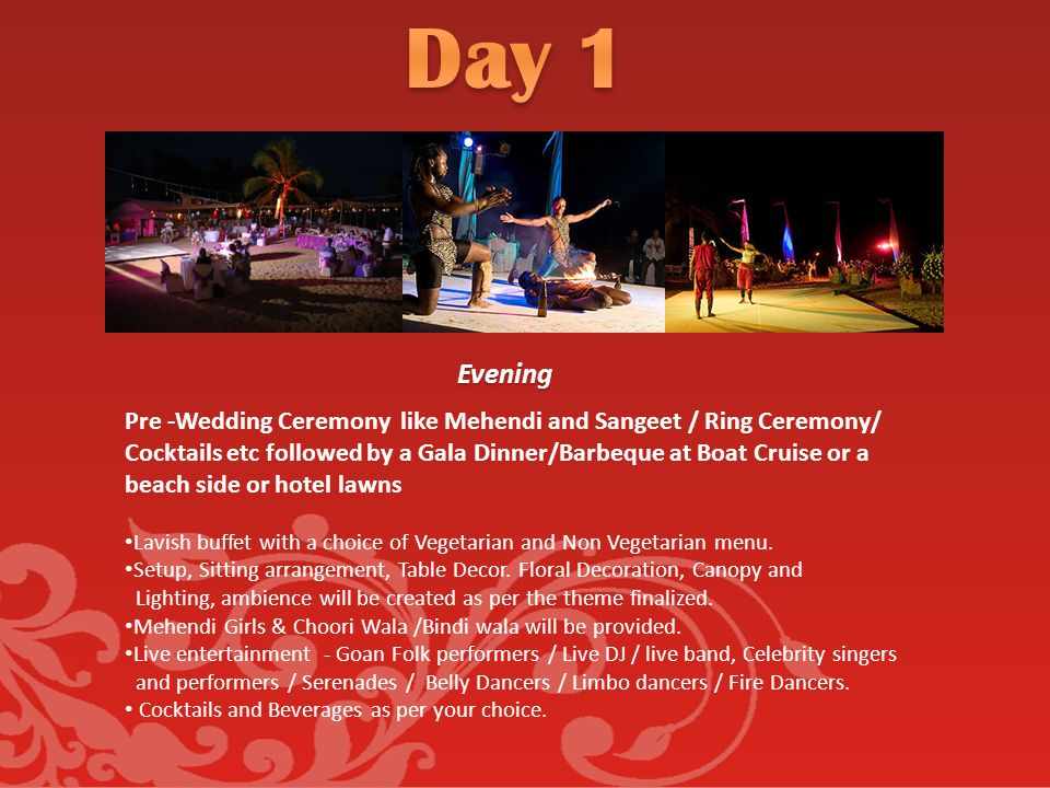 Evening Pre -Wedding Ceremony like Mehendi and Sangeet / Ring Ceremony/ Cocktails etc followed by a Gala Dinner/Barbeque at Boat Cruise or a beach side or hotel lawns Lavish buffet with a choice of Vegetarian and Non Vegetarian menu.