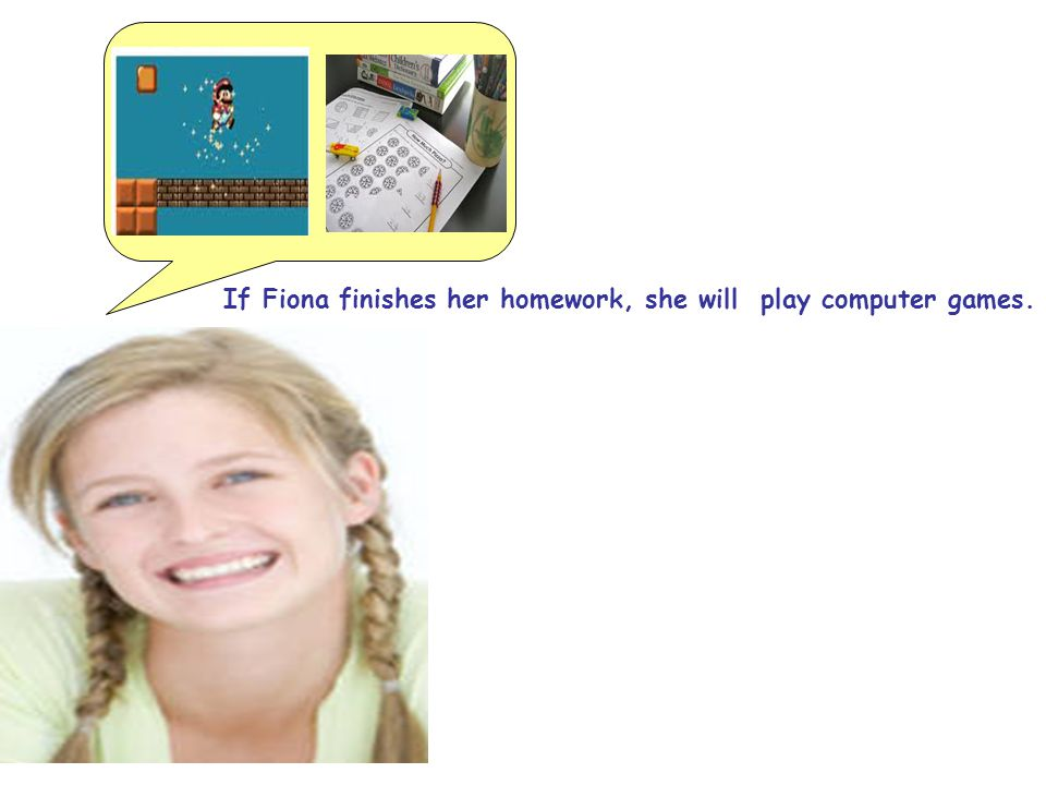 If Fiona finishes her homework, she will play computer games.