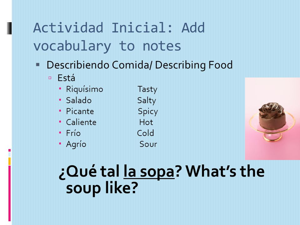 Actividad Inicial: Add vocabulary to notes Describiendo Comida/ Describing Food Está Riquísimo Tasty Salado Salty Picante Spicy Caliente Hot Frío Cold Agrío Sour ¿Qué tal la sopa.