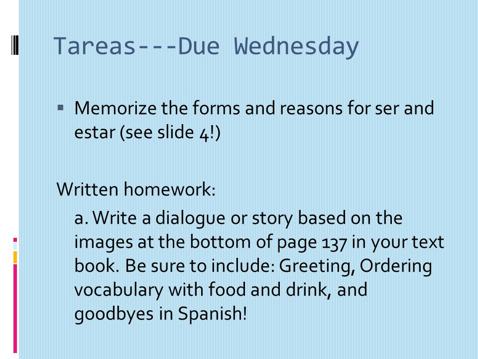 Tareas---Due Wednesday Memorize the forms and reasons for ser and estar (see slide 4!) Written homework: a.