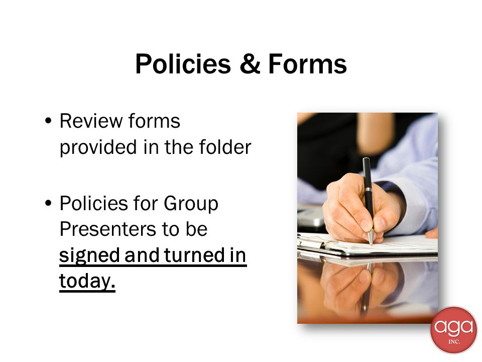 Policies & Forms Review forms provided in the folder Policies for Group Presenters to be signed and turned in today.