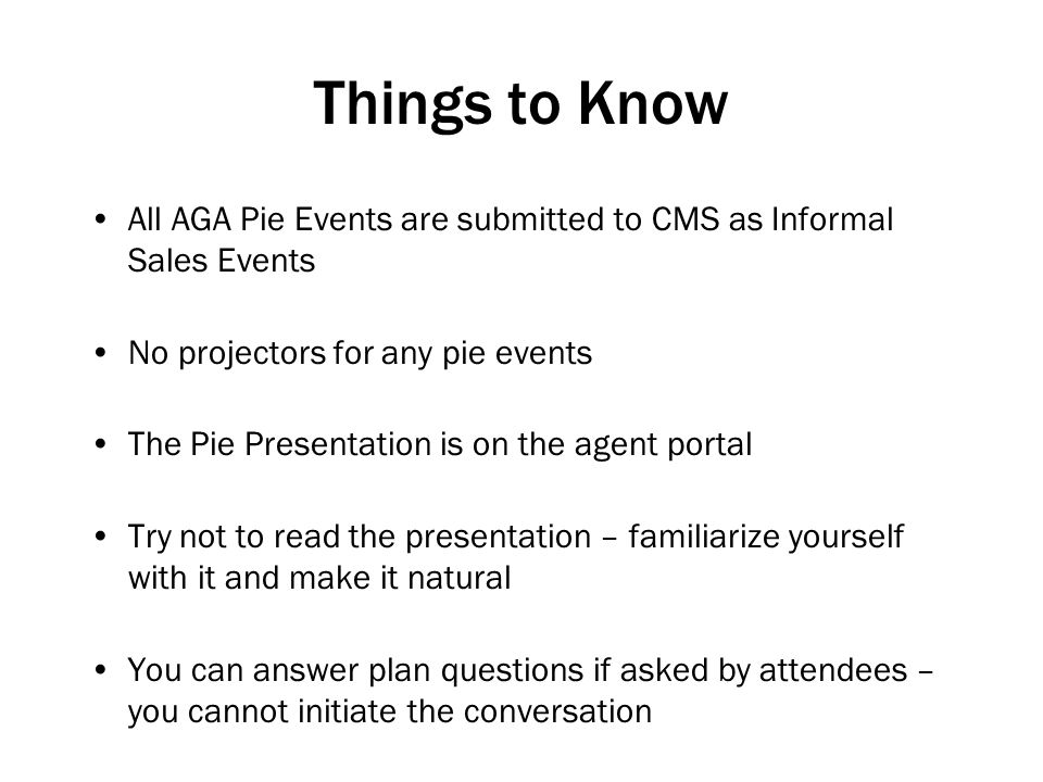 Things to Know All AGA Pie Events are submitted to CMS as Informal Sales Events No projectors for any pie events The Pie Presentation is on the agent portal Try not to read the presentation – familiarize yourself with it and make it natural You can answer plan questions if asked by attendees – you cannot initiate the conversation