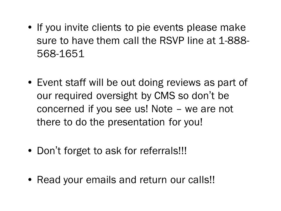 If you invite clients to pie events please make sure to have them call the RSVP line at Event staff will be out doing reviews as part of our required oversight by CMS so dont be concerned if you see us.