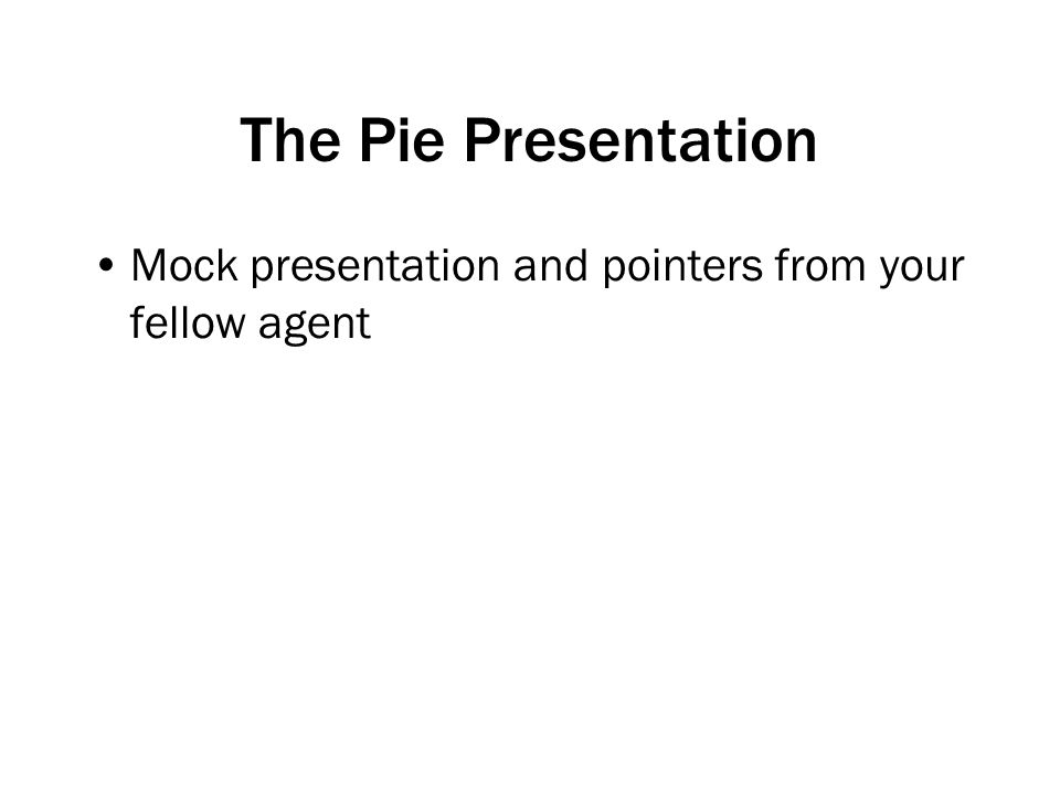 The Pie Presentation Mock presentation and pointers from your fellow agent