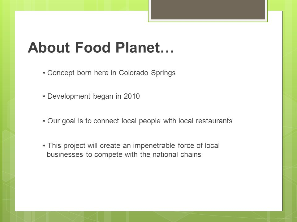 About Food Planet… Concept born here in Colorado Springs Development began in 2010 Our goal is to connect local people with local restaurants This project will create an impenetrable force of local businesses to compete with the national chains