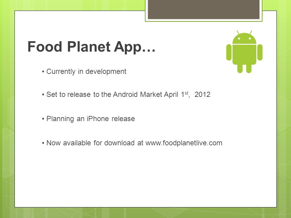 Food Planet App… Currently in development Set to release to the Android Market April 1 st, 2012 Planning an iPhone release Now available for download at www.foodplanetlive.com