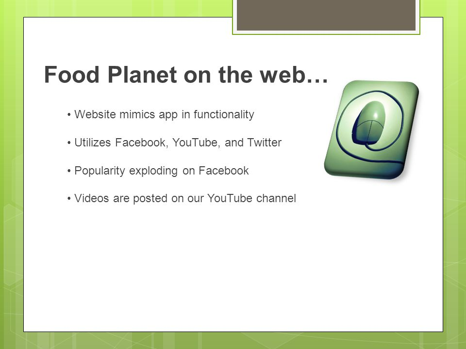 Food Planet on the web… Website mimics app in functionality Utilizes Facebook, YouTube, and Twitter Popularity exploding on Facebook Videos are posted on our YouTube channel