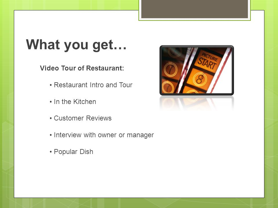 What you get… Video Tour of Restaurant: Restaurant Intro and Tour In the Kitchen Customer Reviews Interview with owner or manager Popular Dish