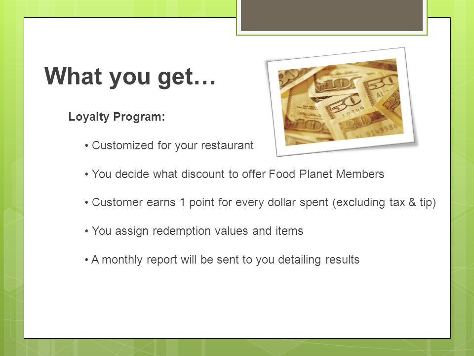 What you get… Loyalty Program: Customized for your restaurant You decide what discount to offer Food Planet Members Customer earns 1 point for every dollar spent (excluding tax & tip) You assign redemption values and items A monthly report will be sent to you detailing results