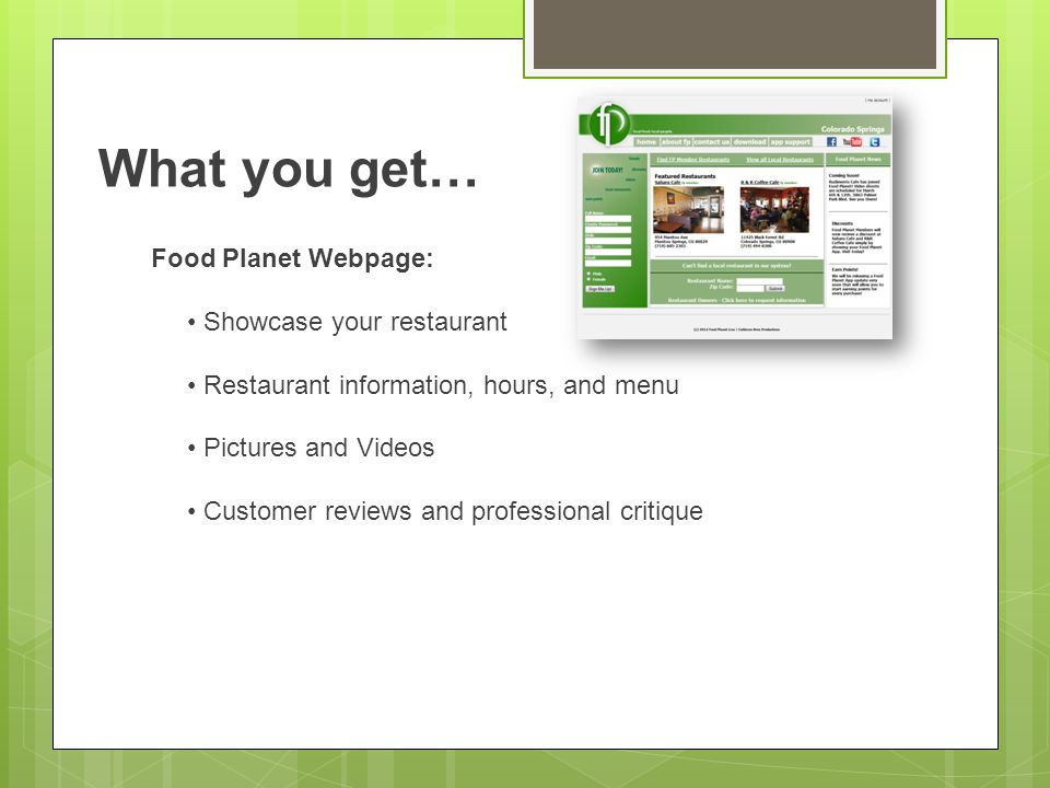 What you get… Food Planet Webpage: Showcase your restaurant Restaurant information, hours, and menu Pictures and Videos Customer reviews and professional critique