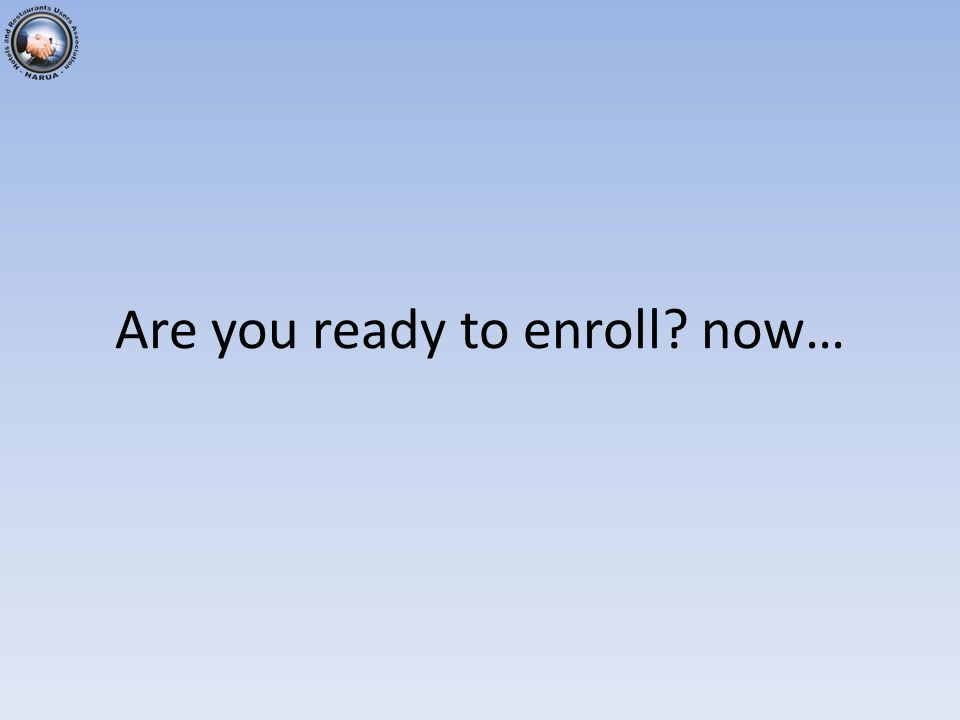 Are you ready to enroll now…